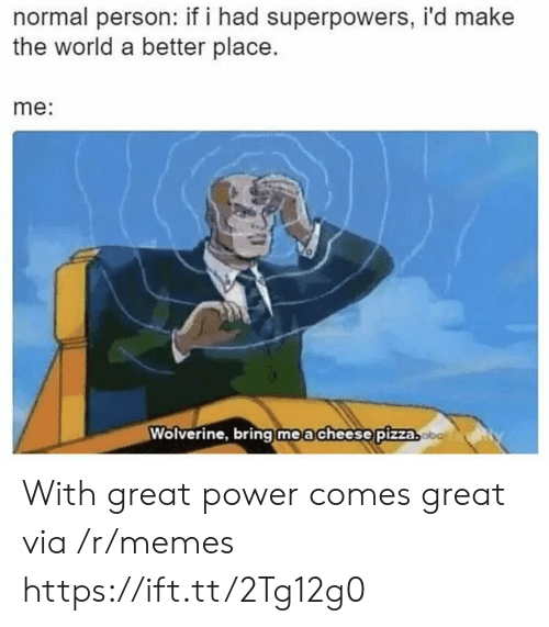 Wolverine: normal person: if i had superpowers, i'd make  the world a better place.  me:  Wolverine, bring   m e a cheese!pizza With great power comes great via /r/memes https://ift.tt/2Tg12g0