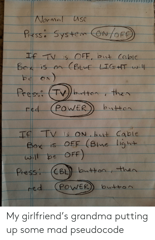normal: Normal usC  Pressi SystemON/OFE  If TV is OFF, but cable  Bex is on (Btuf LIGHT will  Press: (TV)button  then  button  POWER  red  If TV Is ON but Cable  Box is OFF (Blne light  will be OFF)  CBL) button, then.  Press:  POWER  red  button My girlfriend's grandma putting up some mad pseudocode