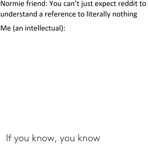 Normie Friend You Can't Just Expect Reddit to Understand a