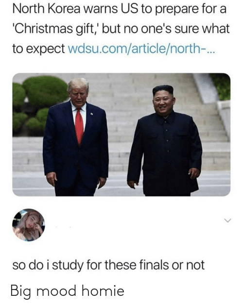 Or Not: North Korea warns US to prepare for a  'Christmas gift,' but no one's sure what  to expect wdsu.com/article/north-.  so do i study for these finals or not Big mood homie