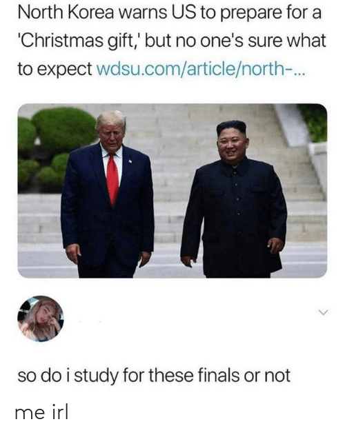 Or Not: North Korea warns US to prepare for a  'Christmas gift,' but no one's sure what  to expect wdsu.com/article/north-.  so do i study for these finals or not me irl