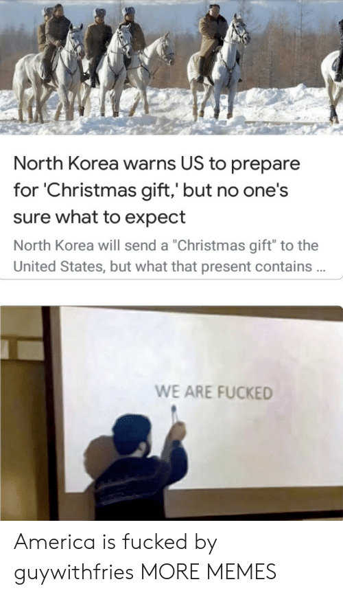 "United: North Korea warns US to prepare  for 'Christmas gift,' but no one's  sure what to expect  North Korea will send a ""Christmas gift"" to the  United States, but what that present contains .  WE ARE FUCKED America is fucked by guywithfries MORE MEMES"