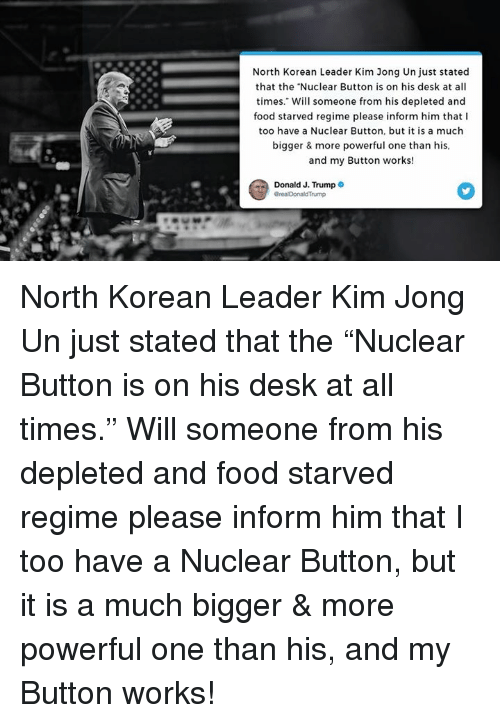 """Food, Kim Jong-Un, and Desk: North Korean Leader Kim Jong Un just stated  that the """"Nuclear Button is on his desk at all  times."""" Will someone from his depleted and  food starved regime please inform him that I  too have a Nuclear Button, but it is a much  bigger & more powerful one than his  and my Button works!  Donald J. Trump North Korean Leader Kim Jong Un just stated that the """"Nuclear Button is on his desk at all times."""" Will someone from his depleted and food starved regime please inform him that I too have a Nuclear Button, but it is a much bigger & more powerful one than his, and my Button works!"""