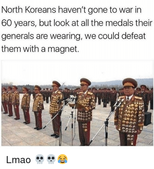 Dank, Lmao, and All The: North Koreans haven't gone to war in  60 years, but look at all the medals their  generals are wearing, we could defeat  them with a magnet. Lmao 💀💀😂