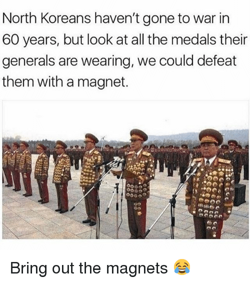Defeation: North Koreans haven't gone to war in  60 years, but look at all the medals their  generals are wearing, we could defeat  them with a magnet.  9000 Bring out the magnets 😂
