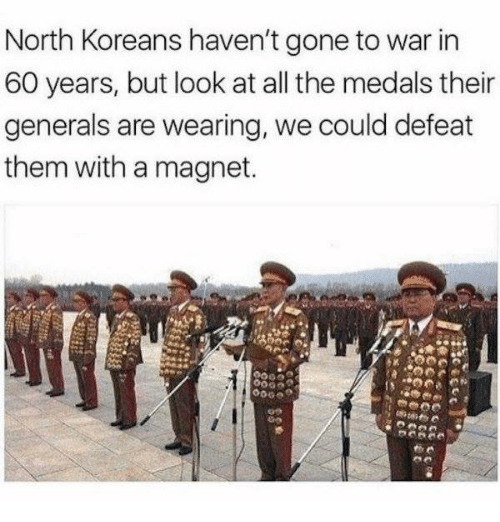 Defeation: North Koreans haven't gone to war in  60 years, but look at all the medals their  generals are wearing, we could defeat  them with a magnet.