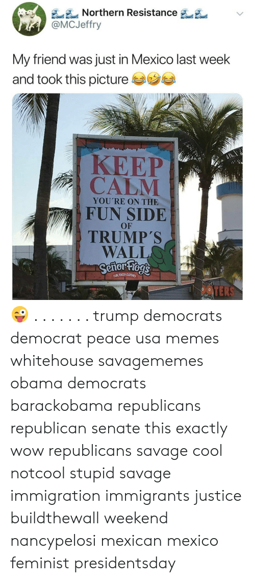 Memes, Obama, and Savage: Northern Resistance  @MCJeffry  My friend was just in Mexico last week  and took this picture  KEEP  CALM  YOU'RE ON THE  FUN SIDE  OF  TRUMP'S  WALL  OODE CL 😜 . . . . . . . trump democrats democrat peace usa memes whitehouse savagememes obama democrats barackobama republicans republican senate this exactly wow republicans savage cool notcool stupid savage immigration immigrants justice buildthewall weekend nancypelosi mexican mexico feminist presidentsday