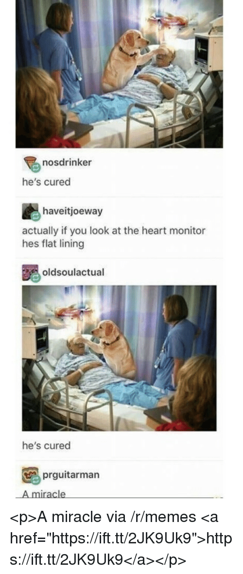 """Memes, Heart, and Via: nosdrinker  he's cured  haveitjoeway  actually if you look at the heart monitor  hes flat lining  oldsoulactual  he's cured  prguitarman  A miracle <p>A miracle via /r/memes <a href=""""https://ift.tt/2JK9Uk9"""">https://ift.tt/2JK9Uk9</a></p>"""