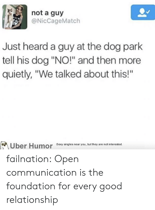 """foundation: not a guy  @NicCageMatch  Just heard a guy at the dog park  tell his dog """"NO!"""" and then more  quietly, """"We talked about this!""""  Uber Humor Sexy singles near you, but they are not interested.  BA failnation:  Open communication is the foundation for every good relationship"""