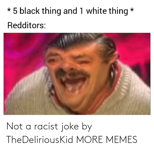 Racist: Not a racist joke by TheDeliriousKid MORE MEMES