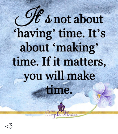 Memes, Purple, and Time: &not about  'having' time. It's  about 'making  time. If it matters,  you will make  time.  THE  Purple Hower <3