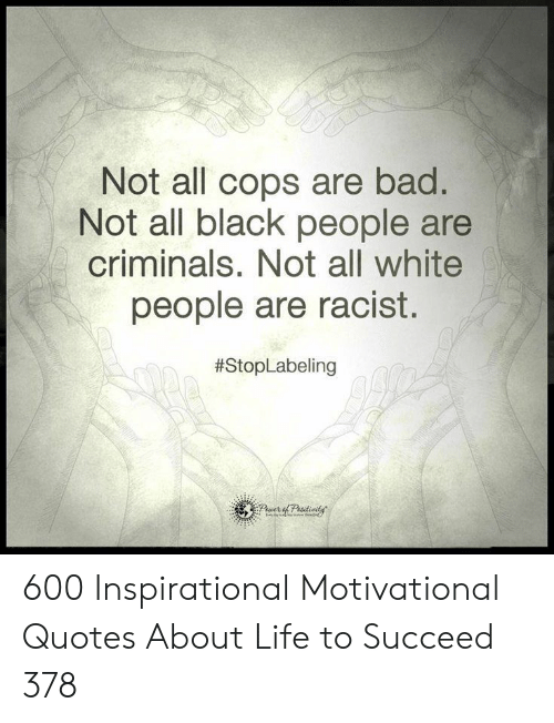 all white: Not all cops are bad.  Not all black people are  criminals. Not all white  people are racist.  600 Inspirational Motivational Quotes About Life to Succeed 378