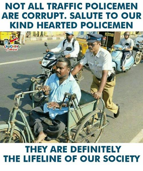 Policemen: NOT ALL TRAFFIC POLICEMEN  ARE CORRUPT. SALUTE TO OUR  KIND HEARTED POLICEMEN  LAUGHING  THEY ARE DEFINITELY  THE LIFELINE OF OUR SOCIETY