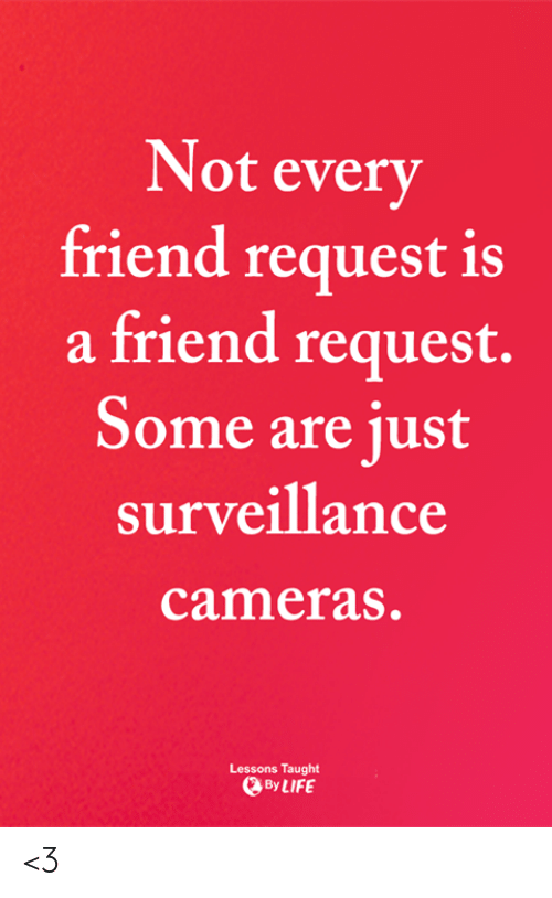 Life, Memes, and 🤖: Not every  friend request is  a friend request.  Some are just  surveillance  cameras.  Lessons Taught  By LIFE <3