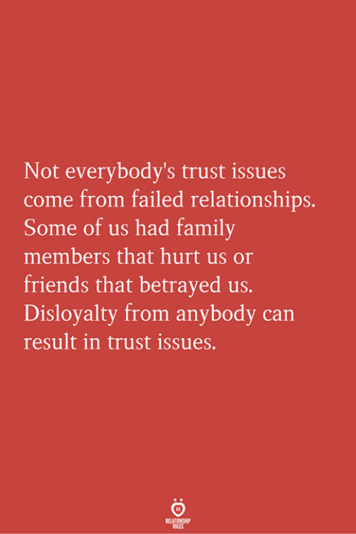 Family, Friends, and Relationships: Not everybody's trust issues  come from failed relationships.  Some of us had family  members that hurt us o  friends that betrayed us.  Disloyalty from anybody can  result in trust issues.