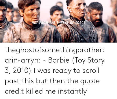 Barbie, Toy Story, and Tumblr: NOT FROM THE THREAT OF FORCE theghostofsomethingorother:  arin-arryn:  -Barbie (Toy Story 3, 2010)  i was ready to scroll past this but then the quote credit killed me instantly