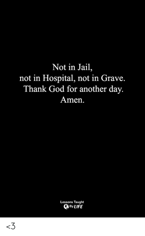 God, Jail, and Life: Not in Jail,  not in Hospital, not in Grave.  Thank God for another day.  Amen.  Lessons Taught  By LIFE <3