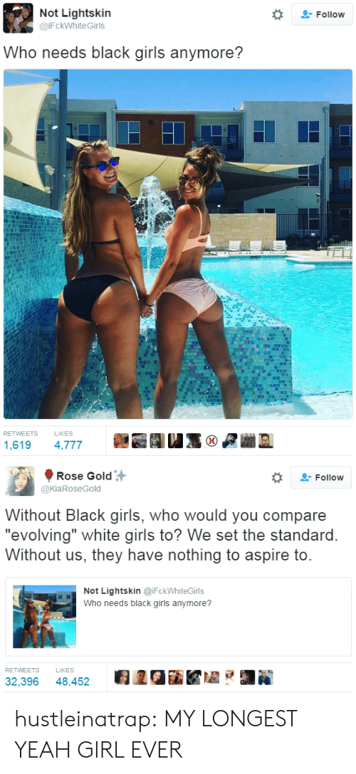"""Girls, Tumblr, and Yeah: Not Lightskin  @iFckWhiteGirls  Follow  Who needs black girls anymore?  RETWEETS  LIKES  1,619 4,777   Rose Gold  @KiaRoseGold  Follow  Without Black girls, who would you compare  """"evolving"""" white airls to? We set the standard  Without us, they have nothing to aspire to  Not Lightskin @iFckWhiteGirls  Who needs black girls anymore?  RETWEETS  LIKES  32,396 48,452 2GiKZ hustleinatrap: MY LONGEST YEAH GIRL EVER"""