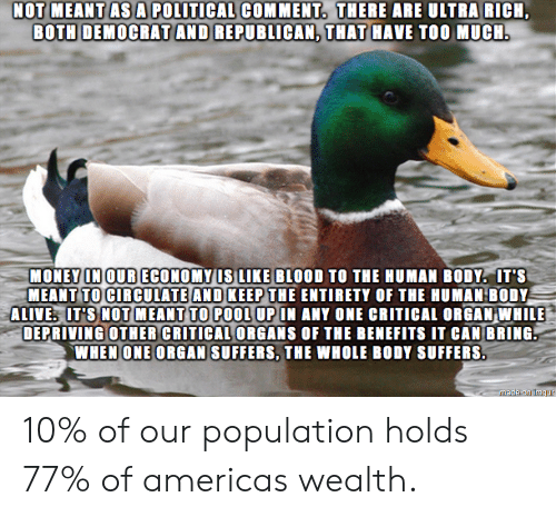 political: NOT MEANT AS A POLITICAL COMMENT. THERE ARE ULTRA RICH  BOTH DEMOCRAT AND REPUBLICAN, THAT HAVE TOO MUCH.  MONEY IN OUR ECONOMY US LIKE BLOOD TO THE HUMAN BODY. IT'S  MEANT TO CIRCULATE AND KEEP THE ENTIRETY OF THE HUMAN BODY  ALIVE IT'S NOT MEANT TO POOL UP IN ANY ONE CRITICAL ORGAN WHILE  DEPRIVING OTHER CRITICAL ORGANS OF THE BENEFITS IT CAN BRING  WHEN ONE ORGAN SUFFERS, THE WHOLE BODY SUFFERS.  Madeion imqur 10% of our population holds 77% of americas wealth.