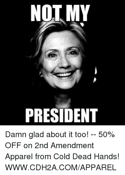 Not My President: NOT MY  PRESIDENT Damn glad about it too! -- 50% OFF on 2nd Amendment Apparel from Cold Dead Hands! WWW.CDH2A.COM/APPAREL