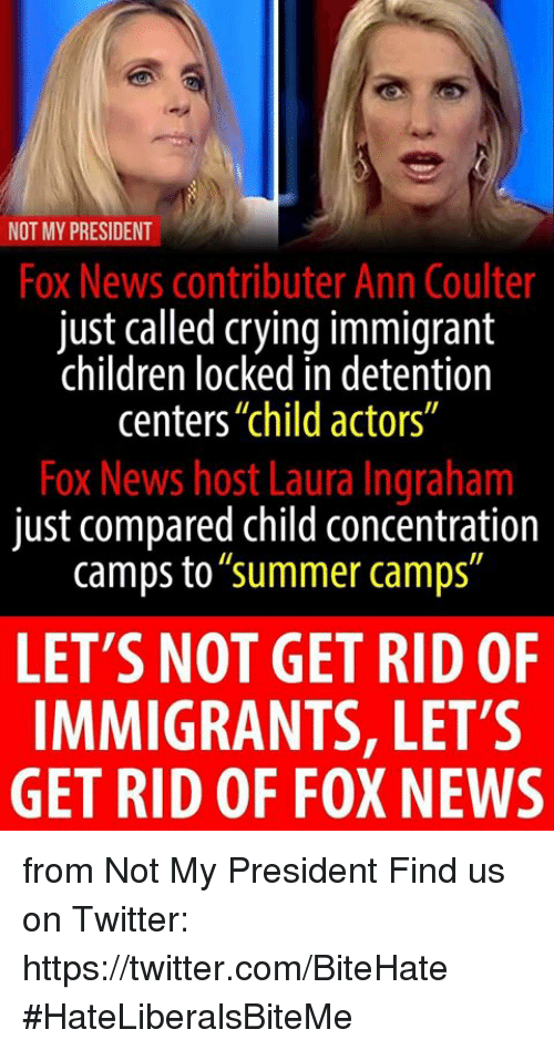 """Not My President: NOT MY PRESIDENT  Fox News contributer Ann Coulter  just called crying immigrant  children locked in detention  centers""""child actors""""  Fox News host Laura Ingraham  just compared child concentration  camps to""""summer camps""""  LET'S NOT GET RID OF  IMMIGRANTS, LET'S  GET RID OF FOX NEWS from Not My President  Find us on Twitter: https://twitter.com/BiteHate  #HateLiberalsBiteMe"""