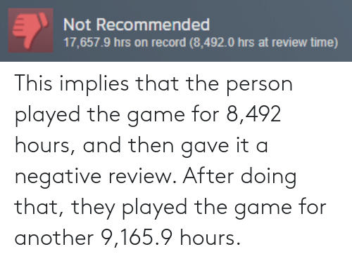 Game: Not Recommended  17,657.9 hrs on record (8,492.0 hrs at review time) This implies that the person played the game for 8,492 hours, and then gave it a negative review. After doing that, they played the game for another 9,165.9 hours.