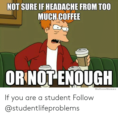 Too Much, Tumblr, and Coffee: NOT SURE IF HEADACHE FROM TOO  MUCH COFFEE  ORINOT ENOUGH  WeKnowMemes If you are a student Follow @studentlifeproblems
