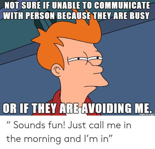 """Fun, They, and Call: NOT SURE IF UNABLE TO COMMUNICATE  WITH PERSON BECAUSE THEY ARE BUSY  OR IF THEY ARE AVOIDING ME """" Sounds fun! Just call me in the morning and I'm in"""""""