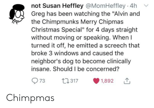 """Christmas, Windows, and Neighbors: not Susan Heffley @MomHeffley 4h  Greg has been watching the """"Alvin and  the Chimpmunks Merry Chipmas  Christmas Special"""" for 4 days straight  without moving or speaking. When  turned it off, he emitted a screech that  broke 3 windows and caused the  neighbor's dog to become clinically  insane. Should I be concerned?  73  22.317  1,892 Chimpmas"""