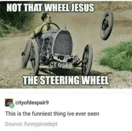 Jesus: NOT THAT WHEEL JESUS  TO  CT 6559  THE STEERING WHEEL  cityofdespair9  This is the funniest thing ive ever seen  Source: funnypicsdept