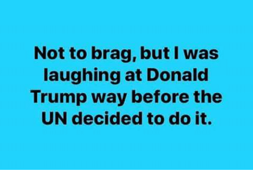 Donald Trump, Memes, and Trump: Not to brag, but l was  laughing at Donald  Trump way before the  UN decided to do it.