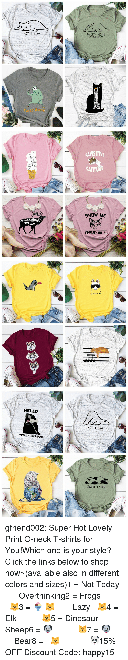 Click, Dinosaur, and Hello: NOT TODAY  OVERTHINKING  AND ALSO HUNGRY  Party atm   PAWSITIV  CATITUD  SHOW ME  YOUR KITTIES   NO PROD-LLAMA   HELLO  NOT TODAY  YES, THIS IS DOG  MAYBE LATER gfriend002:  Super Hot Lovely Print O-neck T-shirts for You!Which one is your style? Click the links below to shop now~(available also in different colors and sizes)1 = Not Today    ☆★   Overthinking2 = Frogs     ☆★   🐱3 = 🍨 🐱    ☆★    Lazy 🐱4 = Elk     ☆★    🐱5 = Dinosaur    ☆★   Sheep6 = 🐶     ☆★    🐱7 = 🐶     ☆★    Bear8 = 🐱       ☆★    🐼15% OFF Discount Code: happy15