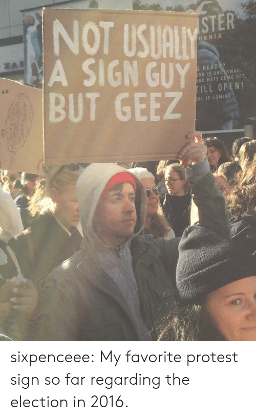 Protest, Tumblr, and Blog: NOT USUALY  A SIGN GUY  BUT GEEZ  STER  ORNIA  U READ  OR IS UNDERWAY  RD HATS Cd'sE OFF  ILL OPEN!  AL IS COMING sixpenceee: My favorite protest sign so far regarding the election in 2016.