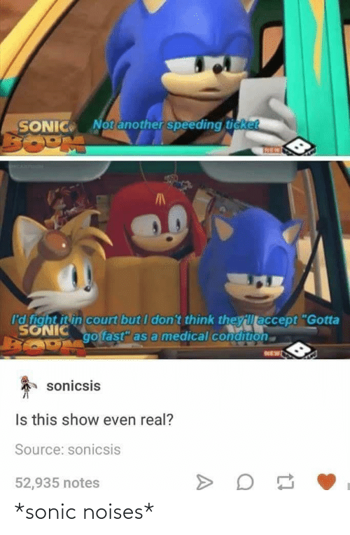 "court: Notanother speeding ticket  SONIC  I'd fight it in court but I don't think theyillaccept ""Gotta  SONIC  go fast"" as a medical condition  NEW  sonicsis  Is this show even real?  Source: sonicsis  52,935 notes *sonic noises*"