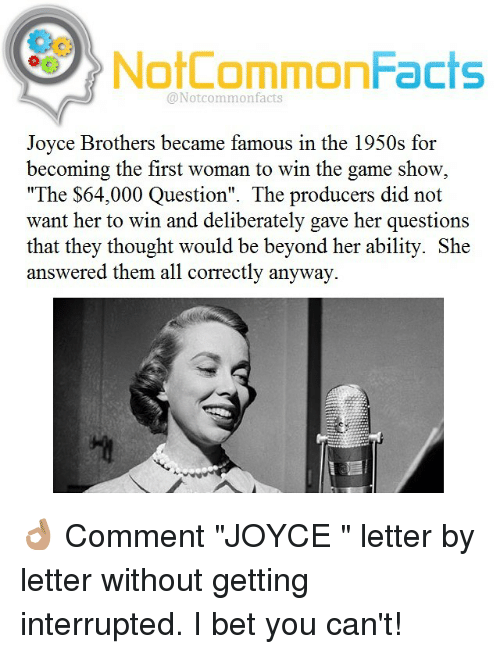 """I Bet, Memes, and 🤖: NotCommonFacts  @Not common facts  Joyce Brothers became famous in the 1950s for  becoming the first woman to win the game show  """"The $64,000 Question"""". The producers did not  want her to win and deliberately gave her questions  that they thought would be beyond her ability. She  answered them all correctly anyway. 👌🏽 Comment """"JOYCE """" letter by letter without getting interrupted. I bet you can't!"""