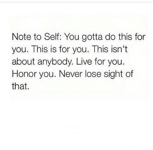 Live, Never, and You: Note to Self: You gotta do this for  you. This is for you. This isn't  about anybody. Live for you.  Honor you. Never lose sight of  that.