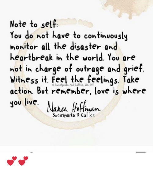 Love, Memes, and Coffee: Note to sell  ou do not have to continuously  nonitor all the disaster and  heartbreak in the world. You are  not in charge of ovtrage and grief  withess it. Feel the feelings Take  action. But remember, love is where  you live. Nau hicn  imam  Sweatpants & Coffee 💕💕