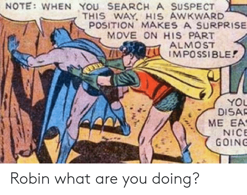 Awkward, Search, and Nice: NOTE: WHEN YOU SEARCH A SUSPECT  THIS WAY. HIS AWKWARD  POSITION MAKES A SURPRISE  MOVE ON HIS PART  ALMOST  IMPOSSIBLE!  YOL  DISAR  NICE  GOING Robin what are you doing?