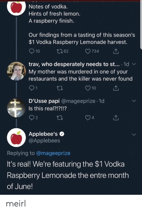 Tasting: Notes of vodka.  Hints of fresh lemon.  A raspberry finish.  Our findings from a tasting of this season's  $1 Vodka Raspberry Lemonade harvest.  10  734  t62  trav, who desperately needs to st... 1d  My mother was murdered in one of your  W  restaurants and the killer was never found  21  10  D'Usse papi @mageeprize 1d  .  Is this real?!?!!?  n  2  4  Applebee's  @Applebees  Replying to @mageeprize  It's real! We're featuring the $1 Vodka  Raspberry Lemonade the entre month  of June! meirl
