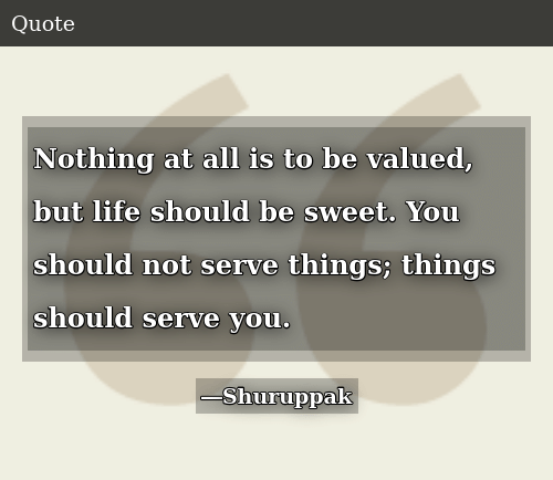 Life, All, and You: Nothing at all is to be valued, but life should be sweet. You should not serve things; things should serve you.
