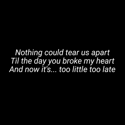 Heart, Til, and Day: Nothing could tear us apart  Til the day you broke my heart  And now it's... too little too late