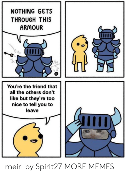 to-tell-you: NOTHING GETS  THROUGH THIS  ARMOUR  You're the friend that  all the others don't  like but they're too  nice to tell you to  leave meirl by Spirit27 MORE MEMES