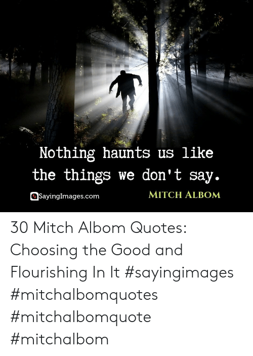 Good, Quotes, and Com: Nothing haunts us like  the things we don't say.  MITCH ALBOM  SayingImages.com 30 Mitch Albom Quotes: Choosing the Good and Flourishing In It #sayingimages #mitchalbomquotes #mitchalbomquote #mitchalbom