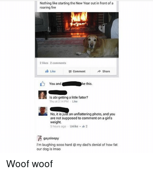 woofing: Nothing like starting the New Year out in front of a  roaring fire  2 likes 2 comments  th Like  Comment  Share  You andke this.  Is abi getting a little fatter?  Thu at 2:14PM Like  No, it is just an unflattering photo, and you  are not supposed to comment on a girl's  weight  5 hours ago . Unlike- 2  gaysleepy  i'm laughing sooo hard @ my dad's denial of how fat  our dog is Imao Woof woof