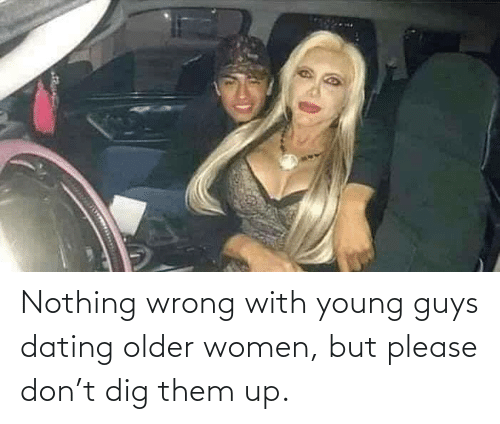 them: Nothing wrong with young guys dating older women, but please don't dig them up.