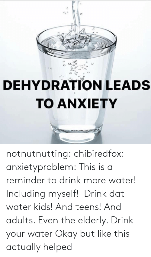 Kids: notnutnutting: chibiredfox:  anxietyproblem: This is a reminder to drink more water! Including myself!   Drink dat water kids! And teens! And adults. Even the elderly.       Drink your water    Okay but like this actually helped