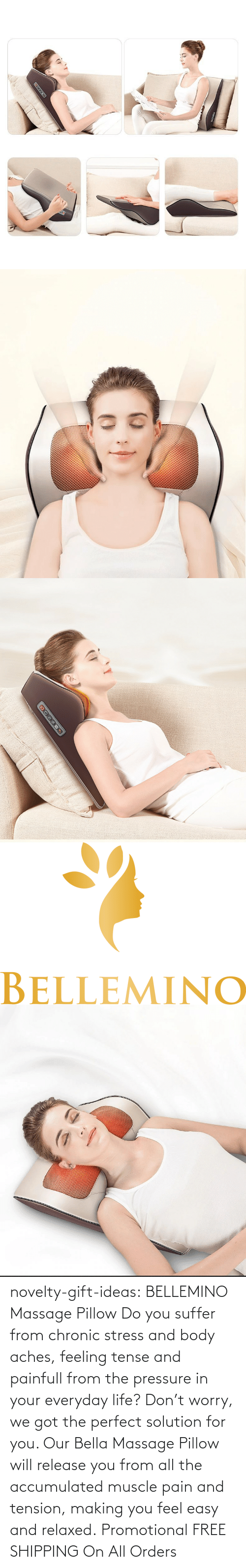 Body: novelty-gift-ideas:   BELLEMINO Massage Pillow     Do you suffer from chronic stress and body aches, feeling tense and painfull from the pressure in your everyday life? Don't worry, we got the perfect solution for you. Our Bella Massage Pillow will release you from all the accumulated muscle pain and tension, making you feel easy and relaxed.     Promotional FREE SHIPPING On All Orders