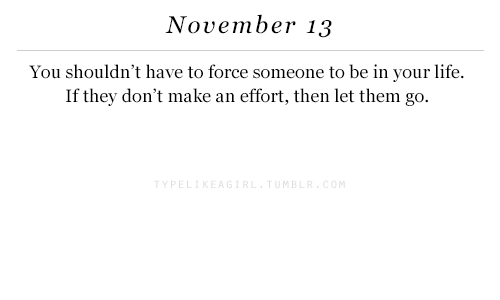 Life, Force, and Them: November 13  You shouldn't have to force someone to be in your life.  If they don't make an effort, then let them go.  P E  M B