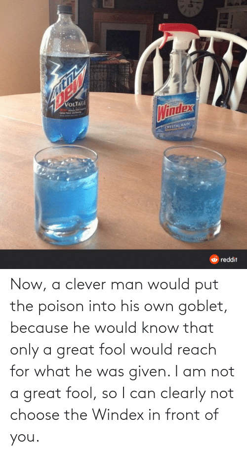 choose: Now, a clever man would put the poison into his own goblet, because he would know that only a great fool would reach for what he was given. I am not a great fool, so I can clearly not choose the Windex in front of you.