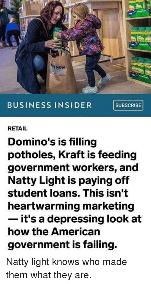 American, Business, and Domino's: Now  BUSINESS INSIDER SUBSCRIBE  RETAIL  Domino's is filling  potholes, Kraft is feeding  government workers, and  Natty Light is paying off  student loans. This isn't  heartwarming marketing  it's a depressing look at  how the American  government is failing. Natty light knows who made them what they are.